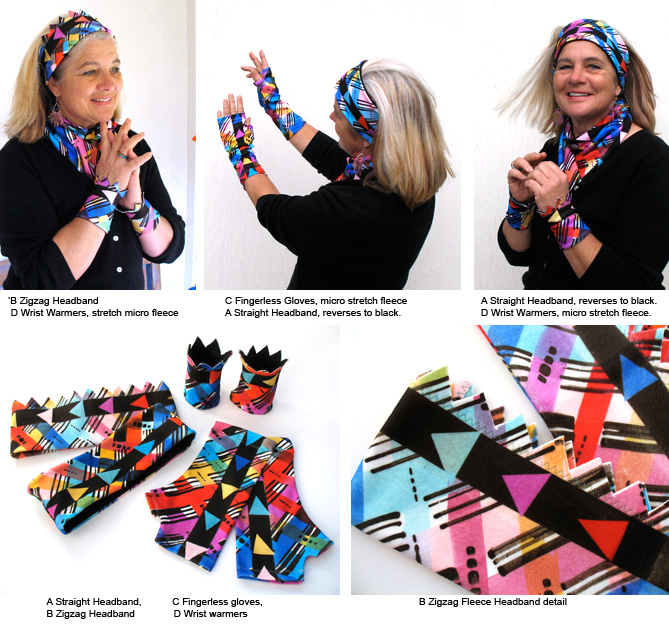'Cross Roads' Headbands, Gloves, Wrist Warmers: A: Straight Headband, reverses to black, soft stretch  micro fleece. One size, 21in. around B: Zigzag Headband, both side painted fleece with one zigzag edge. S/M 21 in. around, L 22.5 in. C: Fingerless Gloves. Soft  micro stretch fleece. D Wrist Warmers Each fabric is painted individually, creating playful variations in color and shades.